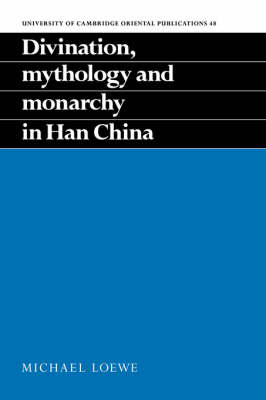 Divination, Mythology and Monarchy in Han China by Michael Loewe