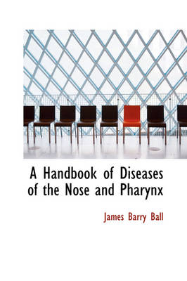 A Handbook of Diseases of the Nose and Pharynx by James Barry Ball