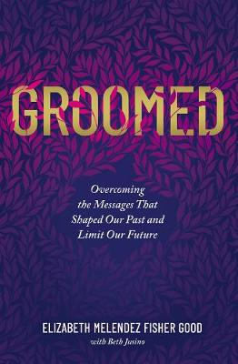 Groomed: Overcoming the Messages That Shaped Our Past and Limit Our Future by Elizabeth Melendez Fisher Good