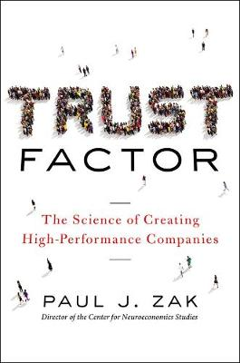 Trust Factor: The Science of Creating High-Performance Companies by Paul J. Zak