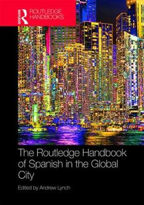 The Routledge Handbook of Spanish in the Global City by Andrew Lynch