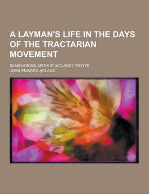 Layman's Life in the Days of the Tractarian Movement; In Memoriam Arthur [Acland] Troyte by John Edward Acland