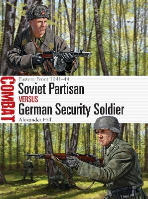 Soviet Partisan vs German Security Soldier: Eastern Front 1941-44 by Alexander Hill