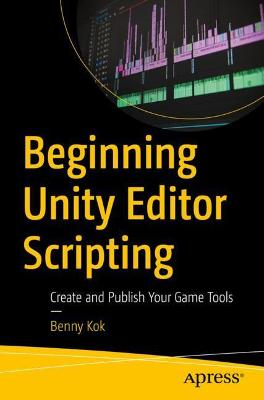 Beginning Unity Editor Scripting: Create and Publish Your Game Tools by Benny Kok