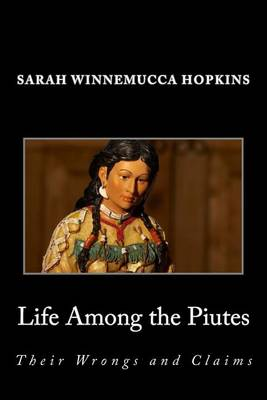 Life Among the Piutes; Their Wrongs and Claims by Sarah Winnemucca Hopkins
