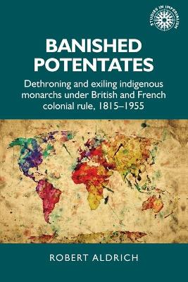 Banished Potentates: Dethroning and Exiling Indigenous Monarchs Under British and French Colonial Rule, 1815-1955 by Robert Aldrich