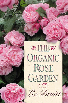 The Organic Rose Garden by Liz Druitt