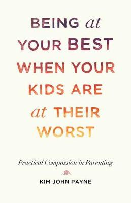 Being at Your Best When Your Kids Are at Their Worst: Practical Compassion in Parenting by Kim John Payne
