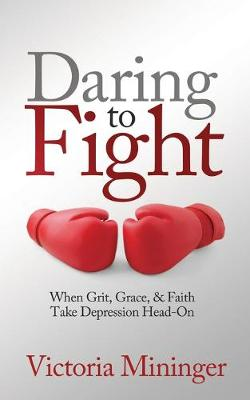 Daring to Fight: When Grit, Grace, & Faith Take Depression Head-On by Victoria Mininger