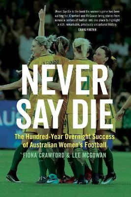 Never Say Die: The Hundred-Year Overnight Success of Australian Women's Football book
