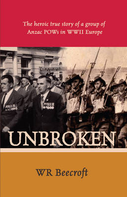 Unbroken: The Heroic True Story of a Group of Anzac POWs in WWII Europe by W. R. Beecroft