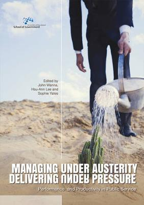 Managing Under Austerity, Delivering Under Pressure by John Wanna