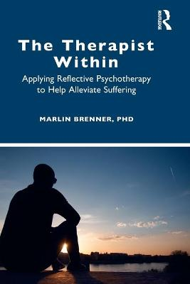 The Therapist Within: Applying Reflective Psychotherapy to Help Alleviate Suffering by Marlin Brenner