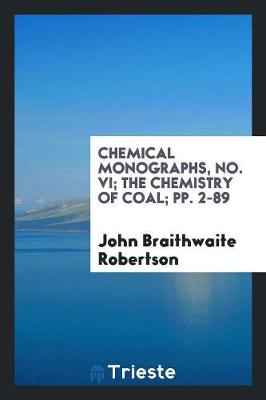 Chemical Monographs, No. VI; The Chemistry of Coal; Pp. 2-89 by John Braithwaite Robertson
