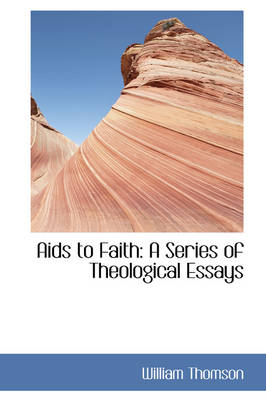 AIDS to Faith: A Series of Theological Essays by William Thomson, Baron