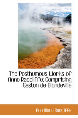 The Posthumous Works of Anne Radcliffe: Comprising Gaston de Blondeville by Ann Ward Radcliffe