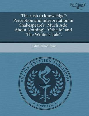 The Rush to Knowledge: Perception and Interpretation in Shakespeare's Much ADO about Nothing, Othello and the Winter's Tale. by Judith Bruce Evans