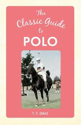 The Classic Guide to Polo by T. F. Dale