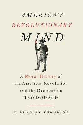 America's Revolutionary Mind: A Moral History of the American Revolution and the Declaration That Defined It by C. Bradley Thompson