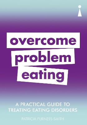 A Practical Guide to Treating Eating Disorders: Overcome Problem Eating by Patricia Furness-Smith