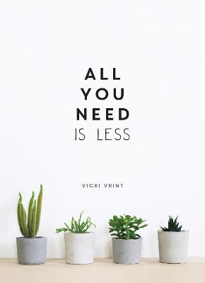 All You Need is Less: Minimalist Living for Maximum Happiness by Vicki Vrint