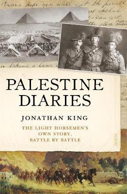 Palestine Diaries: The Light Horsemen's Own Story, Battle by Battle by Jonathan King