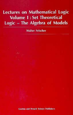 Set Theoretical logic- The Algebra of Models  Volume 1 by Walter Felscher