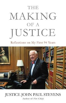 The Making of a Justice: Reflections on My First 94 Years by Justice John Paul Stevens