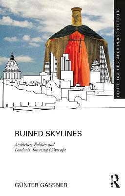 Ruined Skylines: Aesthetics, Politics and London's Towering Cityscape by Gunter Gassner