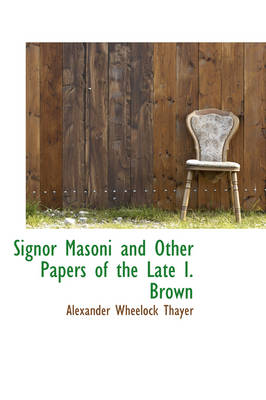 Signor Masoni and Other Papers of the Late I. Brown by Alexander Wheelock Thayer