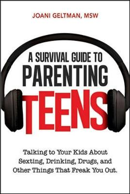 A Survival Guide to Parenting Teens: Talking to Your Kids About Sexting, Drinking, Drugs, and Other Things That Freak You Out by Joani Geltman