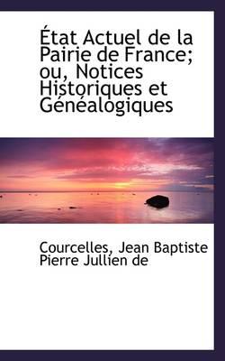 Etat Actuel de la Pairie de France; Ou, Notices Historiques Et Genealogiques by Courcel Jean Baptiste Pierre Jullien De