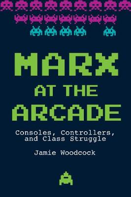 Marx at the Arcade: Consoles, Controllers, and Class Struggle by Jamie Woodcock