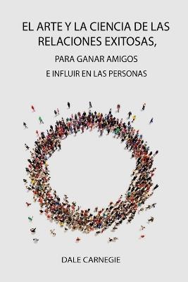 El Arte y la Ciencia de las Relaciones Exitosas, para ganar amigos e influir en las personas by Dale Carnegie