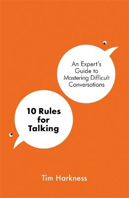10 Rules for Talking: An Expert's Guide to Mastering Difficult Conversations by Tim Harkness