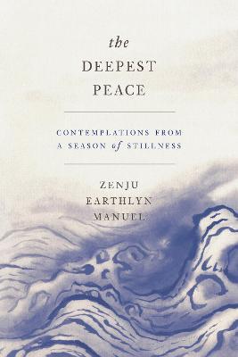 The Deepest Peace: Contemplations from a Season of Stillness by Zenju Earthlyn Manuel