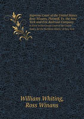 Supreme Court of the United States. Ross Winans, Plaintiff, vs. the New York and Erie Railroad Company in Error to the Circuit Court of the United Sta by Dr William Whiting