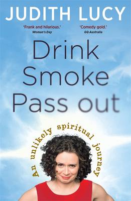 Drink, Smoke, Pass Out: An Unlikely Spiritual Journey by Judith Lucy
