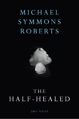 The Half Healed by Michael Symmons Roberts