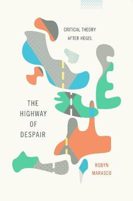 The Highway of Despair: Critical Theory After Hegel by Robyn Marasco