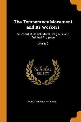 The Temperance Movement and Its Workers: A Record of Social, Moral Religious, and Political Progress; Volume 2 by Peter Turner Winskill