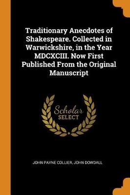 Traditionary Anecdotes of Shakespeare. Collected in Warwickshire, in the Year MDCXCIII. Now First Published from the Original Manuscript by John Payne Collier