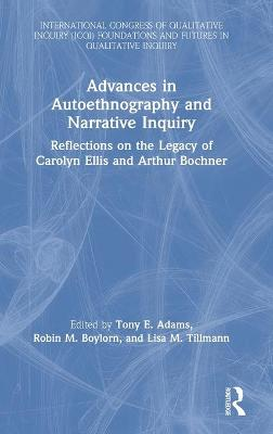Advances in Autoethnography and Narrative Inquiry: Reflections on the Legacy of Carolyn Ellis and Arthur Bochner book