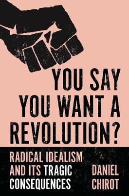 You Say You Want a Revolution?: Radical Idealism and Its Tragic Consequences by Daniel Chirot