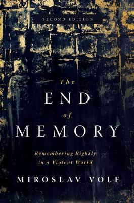 The End of Memory: Remembering Rightly in a Violent World by Miroslav Volf