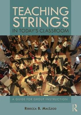 Teaching Strings in Today's Classroom: A Guide for Group Instruction by Rebecca B. MacLeod