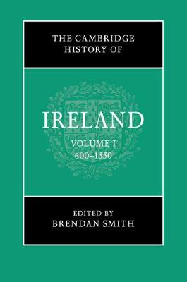 Cambridge History of Ireland: Volume 1, 600-1550 by Brendan Smith