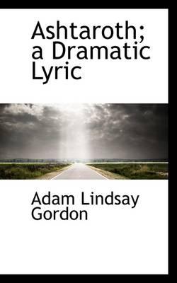Ashtaroth; A Dramatic Lyric by Adam Lindsay Gordon