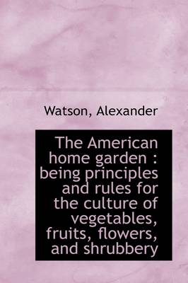 The American Home Garden: Being Principles and Rules for the Culture of Vegetables, Fruits, Flowers by Alexander Watson