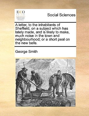 A Letter, to the Inhabitants of Sheffield, on a Subject Which Has Lately Made, and Is Likely to Make, Much Noise in the Town and Neighbourhood; Or a Short Peal on the New Bells by George Smith